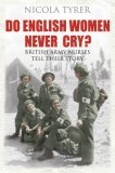 Do English Women Never Cry?: British Army Nurses Tell Their Story